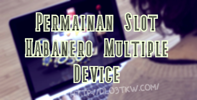 Permainan Slot Habanero Multiple Device