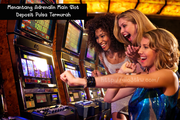 Menantang Adrenalin Main Slot Deposit Pulsa Termurah